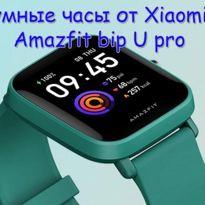 Смарт-часы Xiaomi Amazfit bip U pro - идеальное сочетание качества, функциональности и цены